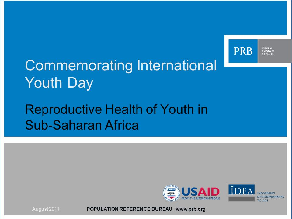 Commemorating International Youth Day Reproductive Health of Youth in Sub-Saharan Africa POPULATION REFERENCE BUREAU | www.prb.orgAugust 2011