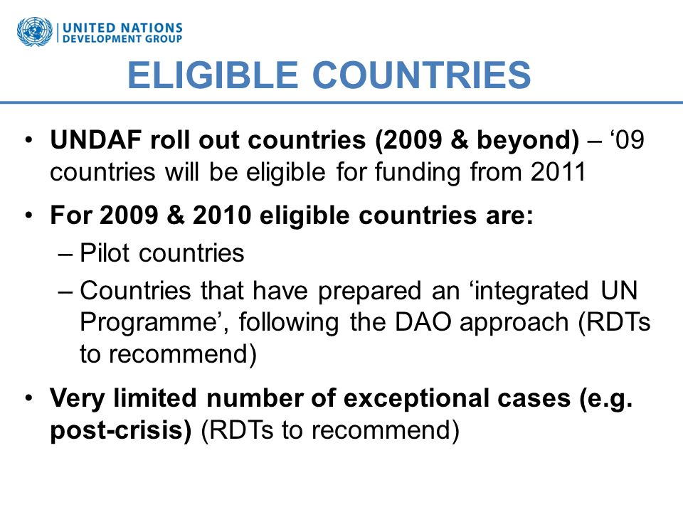 ELIGIBLE COUNTRIES UNDAF roll out countries (2009 & beyond) – 09 countries will be eligible for funding from 2011 For 2009 & 2010 eligible countries are: –Pilot countries –Countries that have prepared an integrated UN Programme, following the DAO approach (RDTs to recommend) Very limited number of exceptional cases (e.g.
