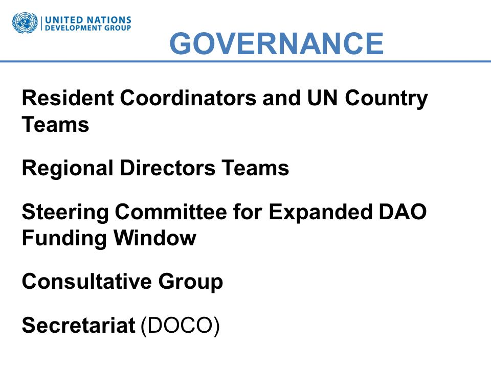GOVERNANCE Resident Coordinators and UN Country Teams Regional Directors Teams Steering Committee for Expanded DAO Funding Window Consultative Group Secretariat (DOCO)