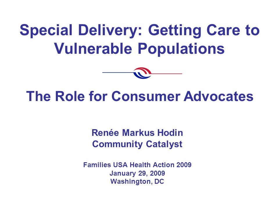 Special Delivery: Getting Care to Vulnerable Populations Renée Markus Hodin Community Catalyst Families USA Health Action 2009 January 29, 2009 Washington, DC The Role for Consumer Advocates