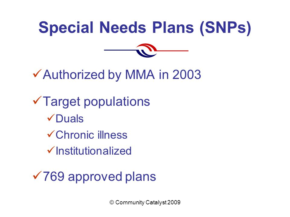 © Community Catalyst 2009 Special Needs Plans (SNPs) Authorized by MMA in 2003 Target populations Duals Chronic illness Institutionalized 769 approved plans
