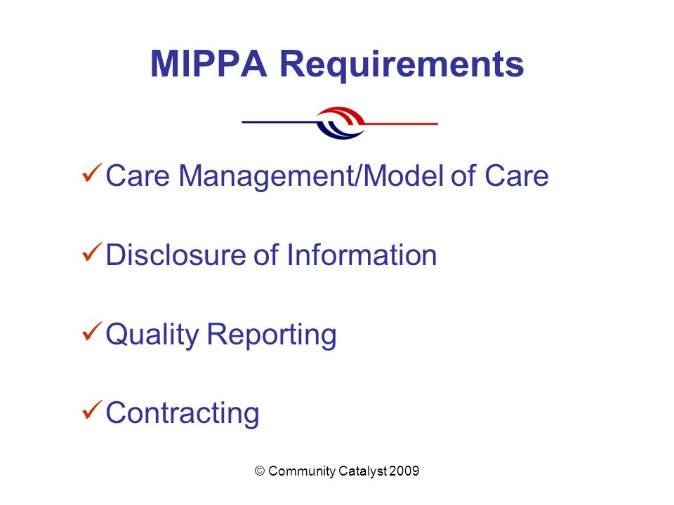 © Community Catalyst 2009 MIPPA Requirements Care Management/Model of Care Disclosure of Information Quality Reporting Contracting