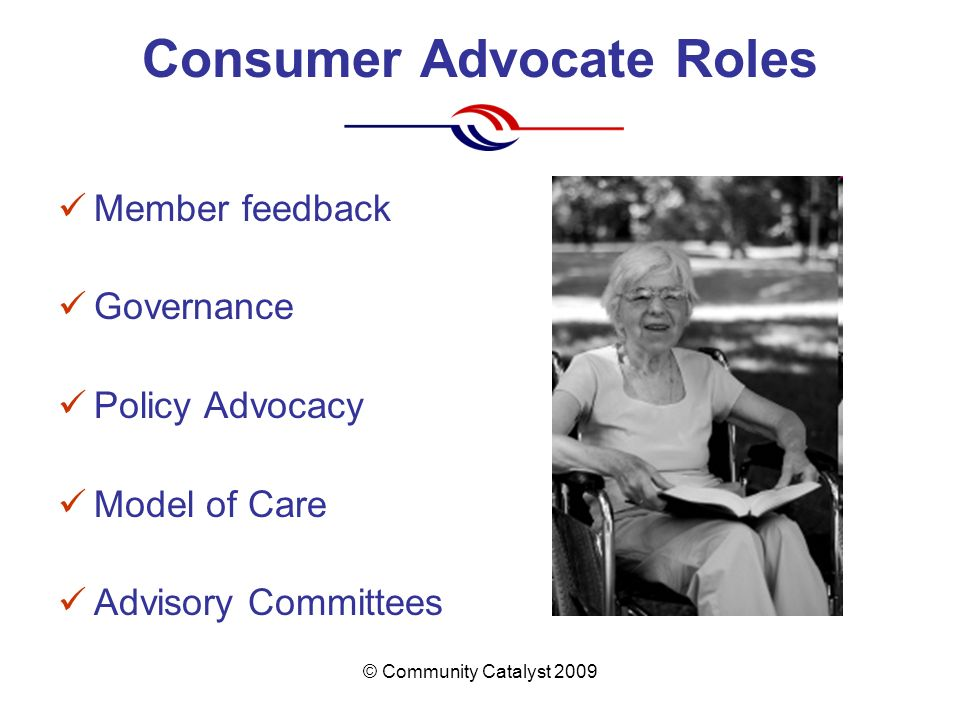 © Community Catalyst 2009 Consumer Advocate Roles Member feedback Governance Policy Advocacy Model of Care Advisory Committees