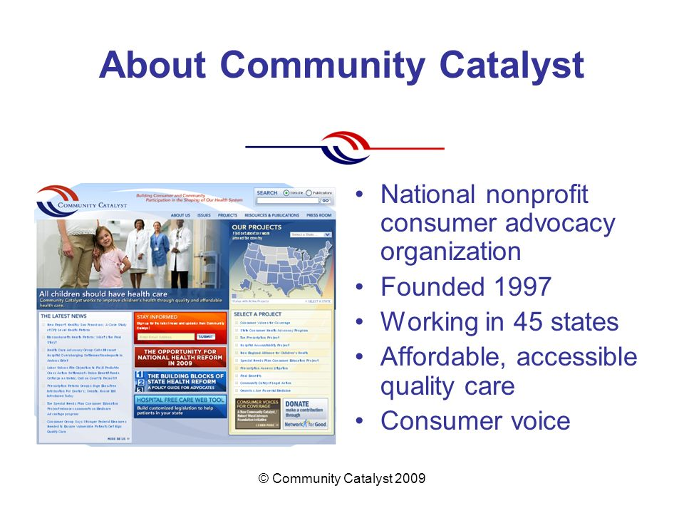 © Community Catalyst 2009 About Community Catalyst National nonprofit consumer advocacy organization Founded 1997 Working in 45 states Affordable, accessible quality care Consumer voice