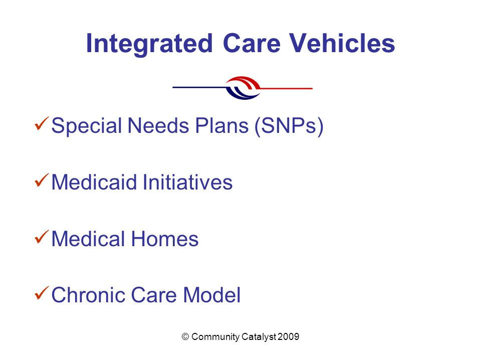 © Community Catalyst 2009 Integrated Care Vehicles Special Needs Plans (SNPs) Medicaid Initiatives Medical Homes Chronic Care Model