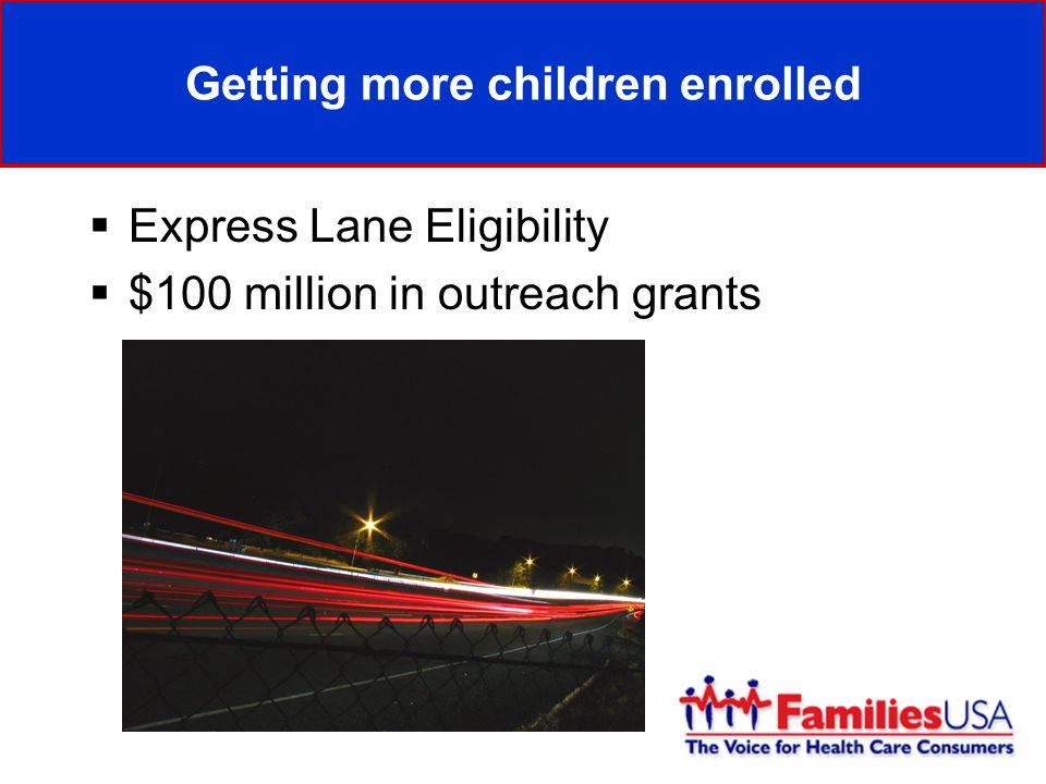 Getting more children enrolled Express Lane Eligibility $100 million in outreach grants