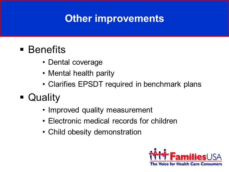 Other improvements Benefits Dental coverage Mental health parity Clarifies EPSDT required in benchmark plans Quality Improved quality measurement Electronic medical records for children Child obesity demonstration