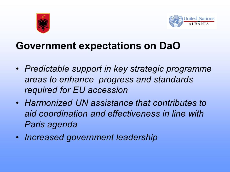 Government expectations on DaO Predictable support in key strategic programme areas to enhance progress and standards required for EU accession Harmonized UN assistance that contributes to aid coordination and effectiveness in line with Paris agenda Increased government leadership