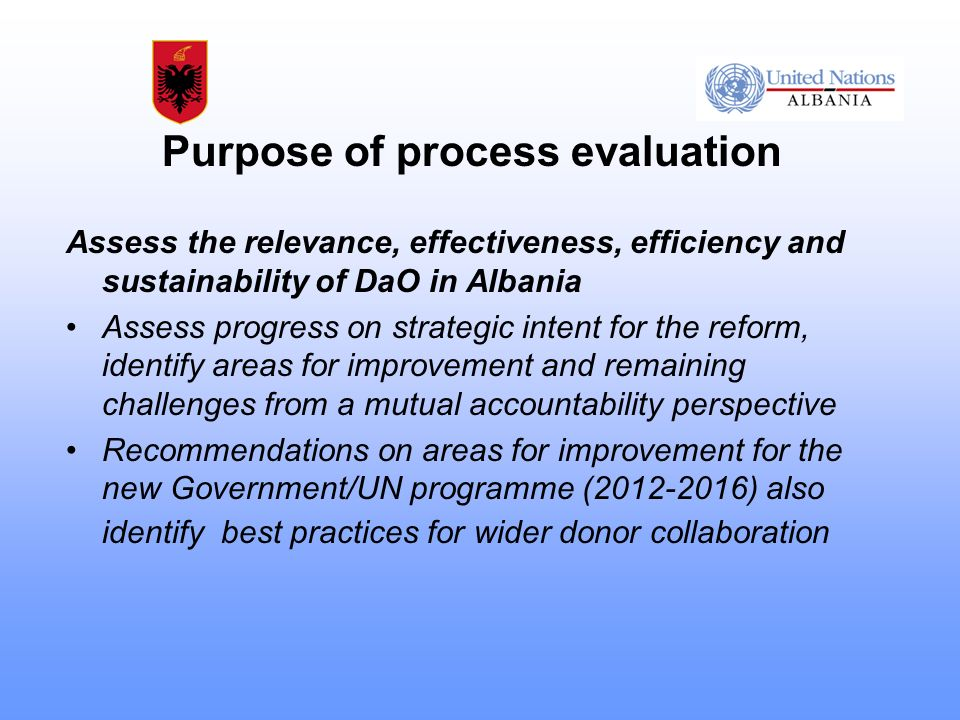 Purpose of process evaluation Assess the relevance, effectiveness, efficiency and sustainability of DaO in Albania Assess progress on strategic intent for the reform, identify areas for improvement and remaining challenges from a mutual accountability perspective Recommendations on areas for improvement for the new Government/UN programme (2012-2016) also identify best practices for wider donor collaboration