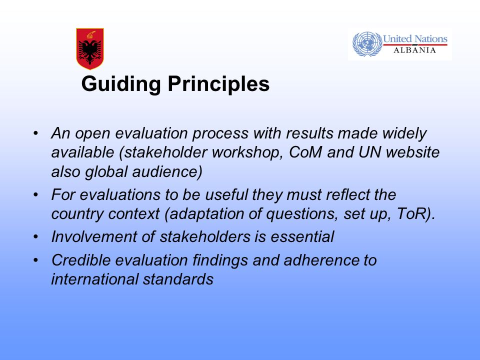 Guiding Principles An open evaluation process with results made widely available (stakeholder workshop, CoM and UN website also global audience) For evaluations to be useful they must reflect the country context (adaptation of questions, set up, ToR).