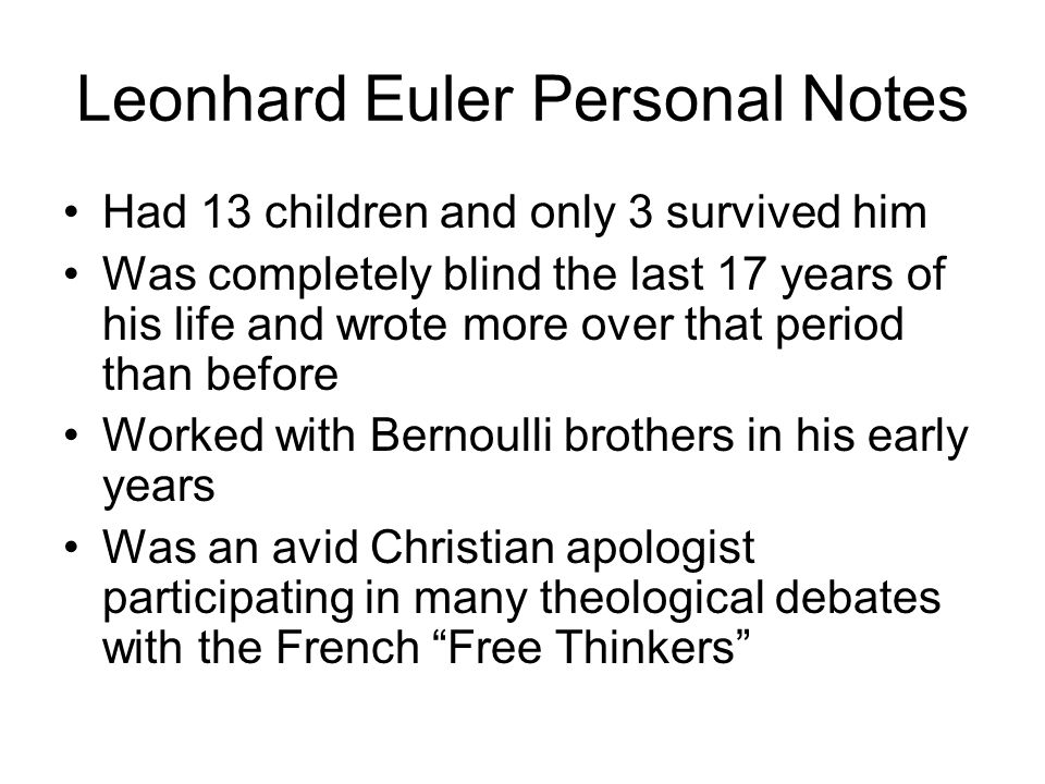 Leonhard Euler Personal Notes Had 13 children and only 3 survived him Was completely blind the last 17 years of his life and wrote more over that period than before Worked with Bernoulli brothers in his early years Was an avid Christian apologist participating in many theological debates with the French Free Thinkers