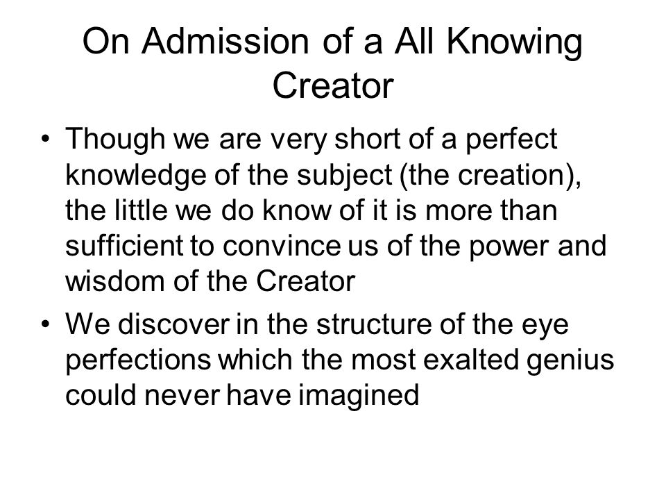 On Admission of a All Knowing Creator Though we are very short of a perfect knowledge of the subject (the creation), the little we do know of it is more than sufficient to convince us of the power and wisdom of the Creator We discover in the structure of the eye perfections which the most exalted genius could never have imagined