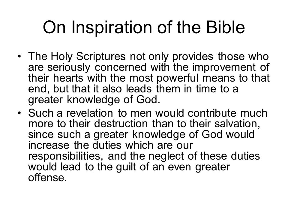 On Inspiration of the Bible The Holy Scriptures not only provides those who are seriously concerned with the improvement of their hearts with the most powerful means to that end, but that it also leads them in time to a greater knowledge of God.
