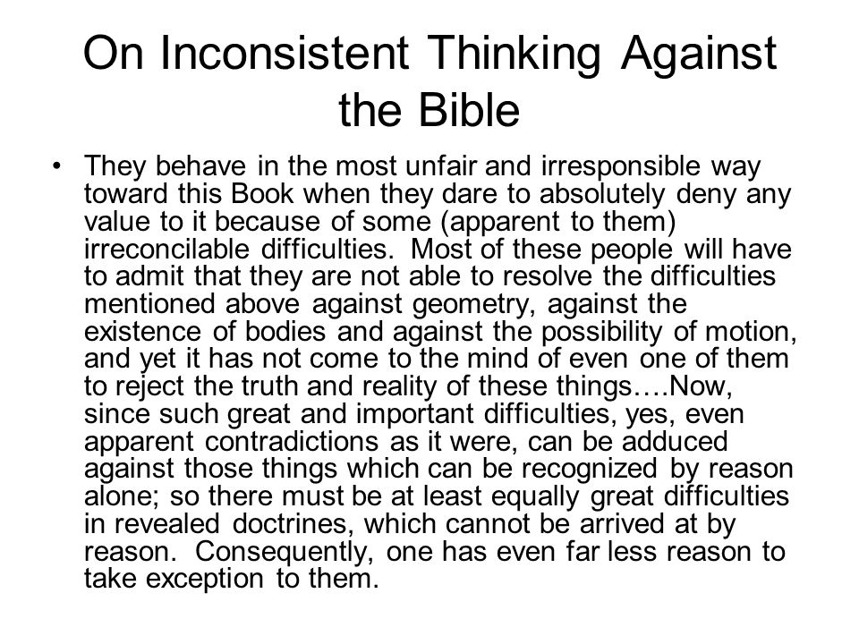 On Inconsistent Thinking Against the Bible They behave in the most unfair and irresponsible way toward this Book when they dare to absolutely deny any value to it because of some (apparent to them) irreconcilable difficulties.