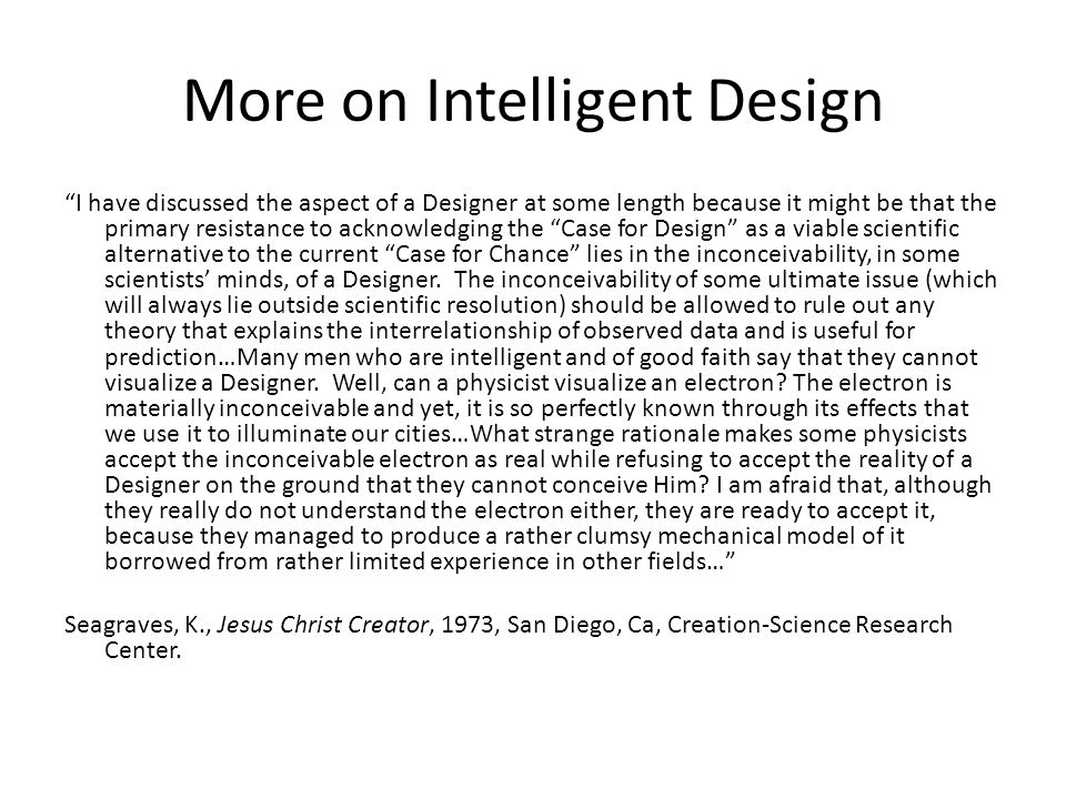 More on Intelligent Design I have discussed the aspect of a Designer at some length because it might be that the primary resistance to acknowledging the Case for Design as a viable scientific alternative to the current Case for Chance lies in the inconceivability, in some scientists minds, of a Designer.