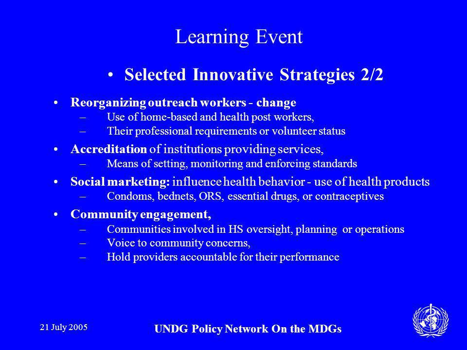 21 July 2005 UNDG Policy Network On the MDGs Learning Event Selected Innovative Strategies 2/2 Reorganizing outreach workers - change –Use of home-based and health post workers, –Their professional requirements or volunteer status Accreditation of institutions providing services, –Means of setting, monitoring and enforcing standards Social marketing: influence health behavior - use of health products –Condoms, bednets, ORS, essential drugs, or contraceptives Community engagement, –Communities involved in HS oversight, planning or operations –Voice to community concerns, –Hold providers accountable for their performance
