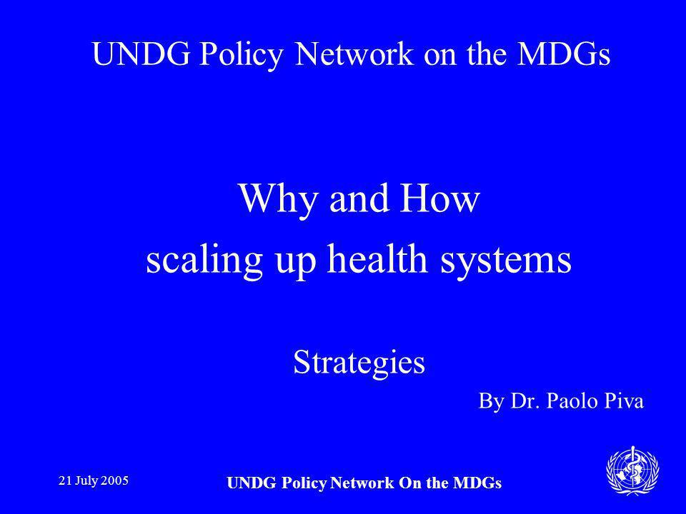 21 July 2005 UNDG Policy Network On the MDGs Why and How scaling up health systems Strategies By Dr.