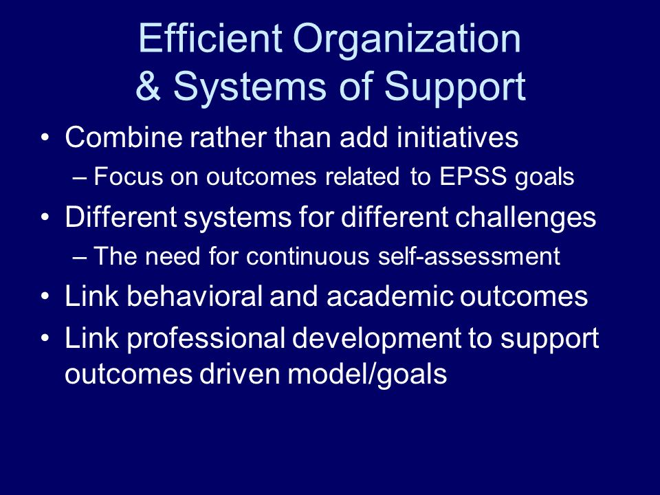 Efficient Organization & Systems of Support Combine rather than add initiatives –Focus on outcomes related to EPSS goals Different systems for different challenges –The need for continuous self-assessment Link behavioral and academic outcomes Link professional development to support outcomes driven model/goals