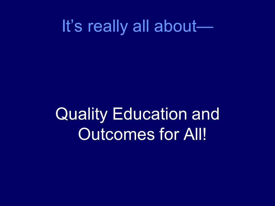 Its really all about Quality Education and Outcomes for All!