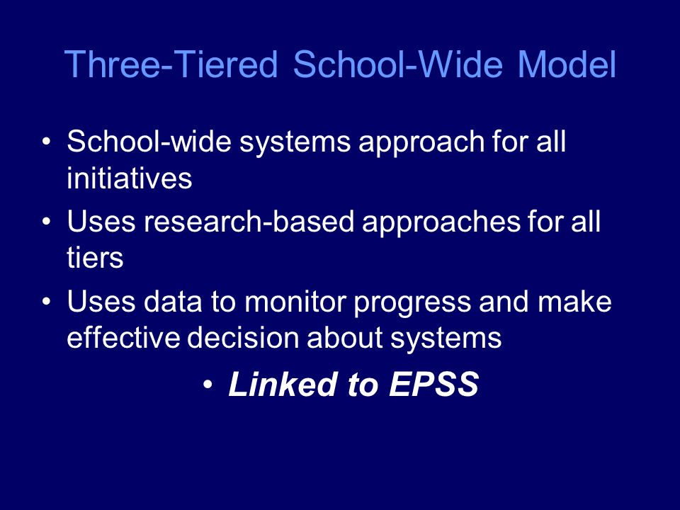 Three-Tiered School-Wide Model School-wide systems approach for all initiatives Uses research-based approaches for all tiers Uses data to monitor progress and make effective decision about systems Linked to EPSS
