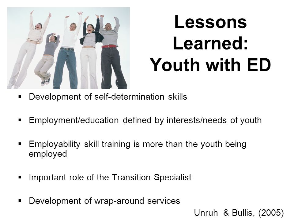 Lessons Learned: Youth with ED Development of self-determination skills Employment/education defined by interests/needs of youth Employability skill training is more than the youth being employed Important role of the Transition Specialist Development of wrap-around services Unruh & Bullis, (2005)