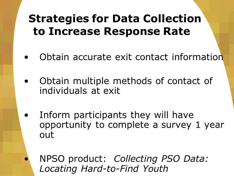 Strategies for Data Collection to Increase Response Rate Obtain accurate exit contact information Obtain multiple methods of contact of individuals at exit Inform participants they will have opportunity to complete a survey 1 year out NPSO product: Collecting PSO Data: Locating Hard-to-Find Youth