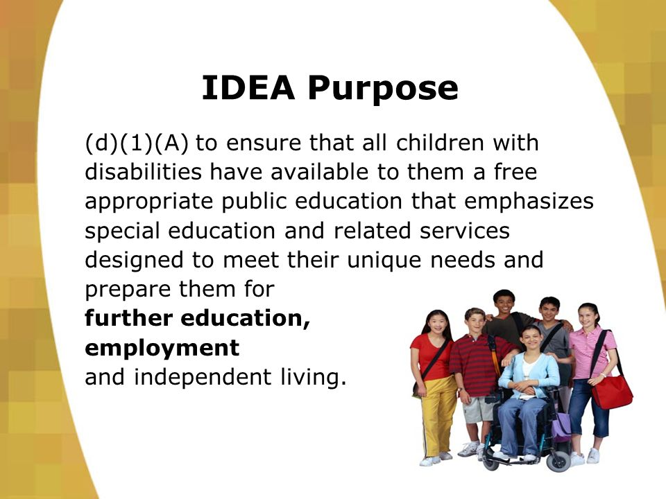 IDEA Purpose (d)(1)(A) to ensure that all children with disabilities have available to them a free appropriate public education that emphasizes special education and related services designed to meet their unique needs and prepare them for further education, employment and independent living.