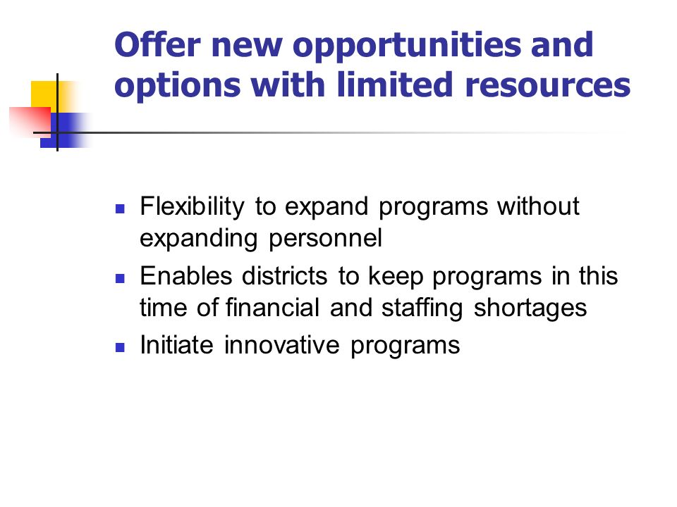 Offer new opportunities and options with limited resources Flexibility to expand programs without expanding personnel Enables districts to keep programs in this time of financial and staffing shortages Initiate innovative programs