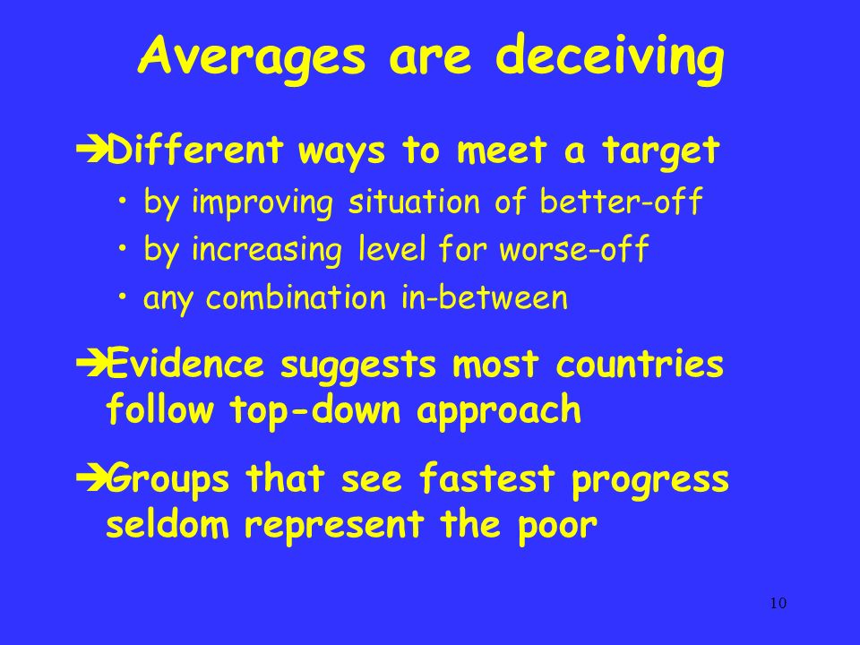 10 Averages are deceiving è Different ways to meet a target by improving situation of better-off by increasing level for worse-off any combination in-between è Evidence suggests most countries follow top-down approach è Groups that see fastest progress seldom represent the poor