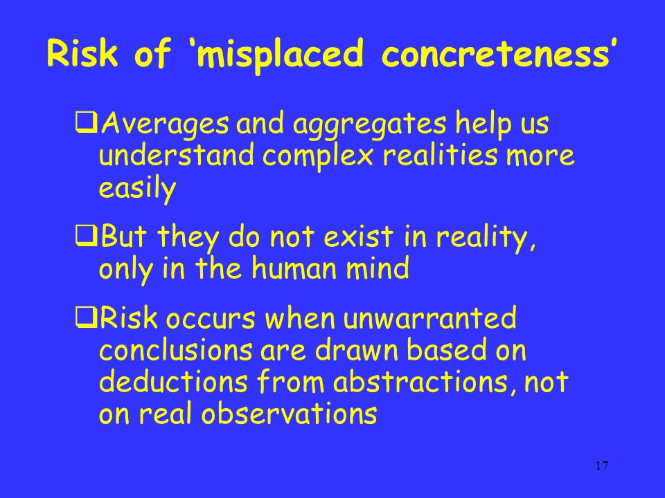 17 Risk of misplaced concreteness Averages and aggregates help us understand complex realities more easily But they do not exist in reality, only in the human mind Risk occurs when unwarranted conclusions are drawn based on deductions from abstractions, not on real observations