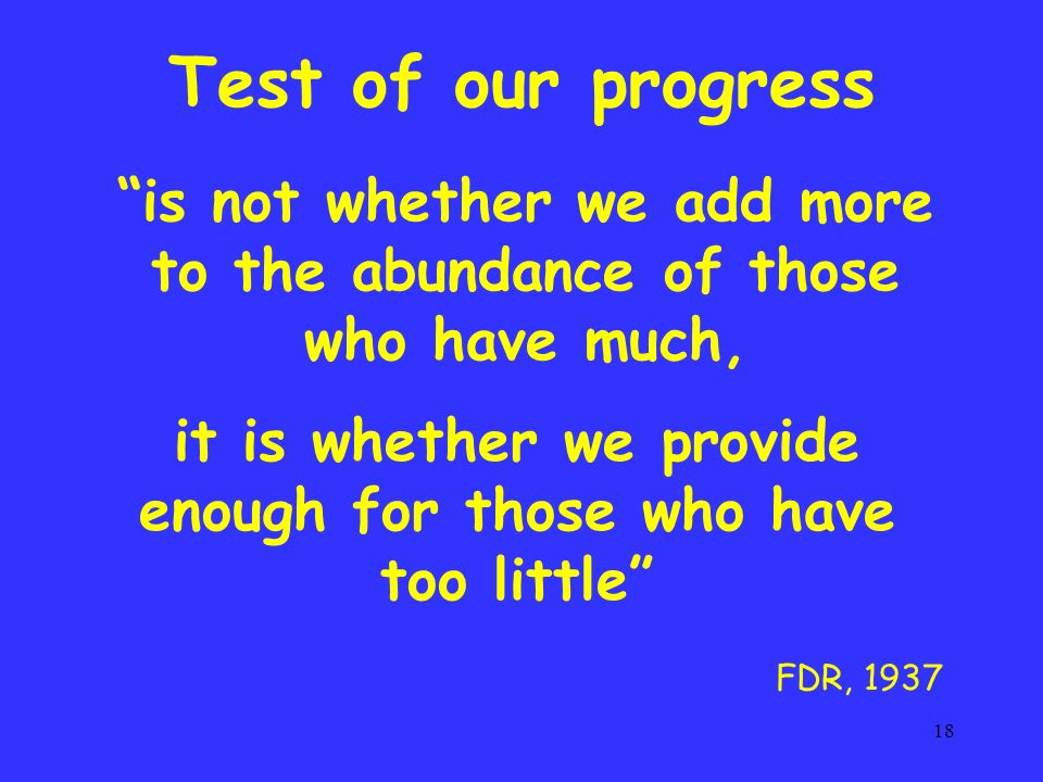 18 is not whether we add more to the abundance of those who have much, it is whether we provide enough for those who have too little Test of our progress FDR, 1937