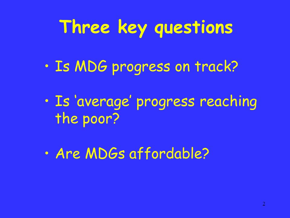 2 Three key questions Is MDG progress on track. Is average progress reaching the poor.