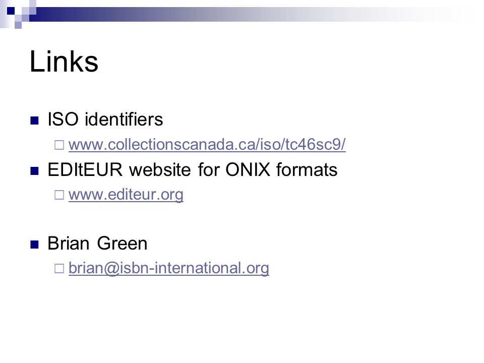 Links ISO identifiers www.collectionscanada.ca/iso/tc46sc9/ EDItEUR website for ONIX formats www.editeur.org Brian Green brian@isbn-international.org