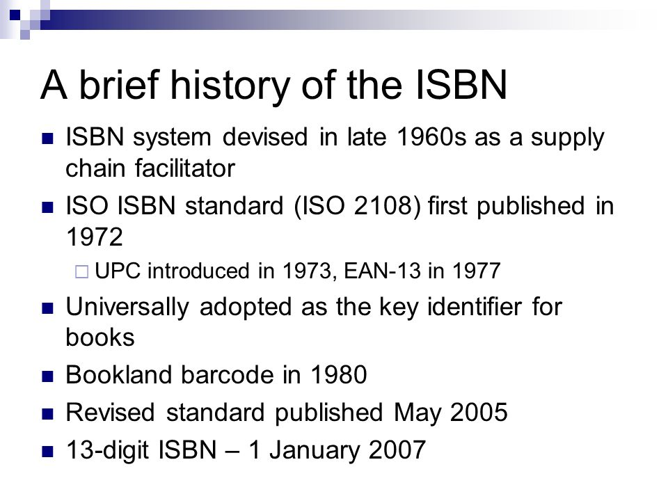 A brief history of the ISBN ISBN system devised in late 1960s as a supply chain facilitator ISO ISBN standard (ISO 2108) first published in 1972 UPC introduced in 1973, EAN-13 in 1977 Universally adopted as the key identifier for books Bookland barcode in 1980 Revised standard published May 2005 13-digit ISBN – 1 January 2007