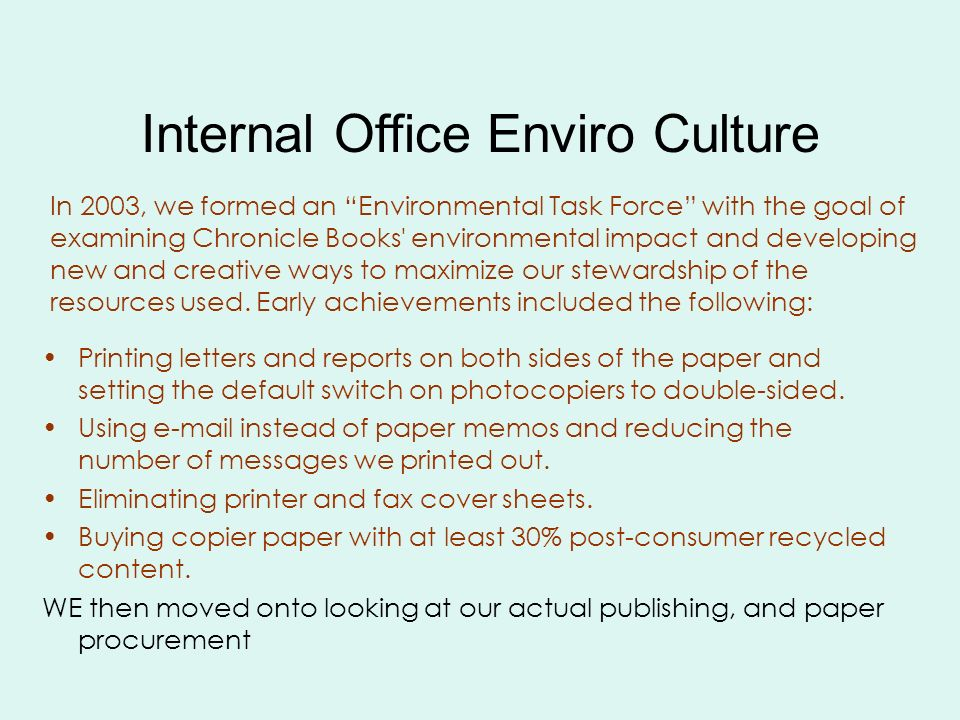 Internal Office Enviro Culture In 2003, we formed an Environmental Task Force with the goal of examining Chronicle Books environmental impact and developing new and creative ways to maximize our stewardship of the resources used.