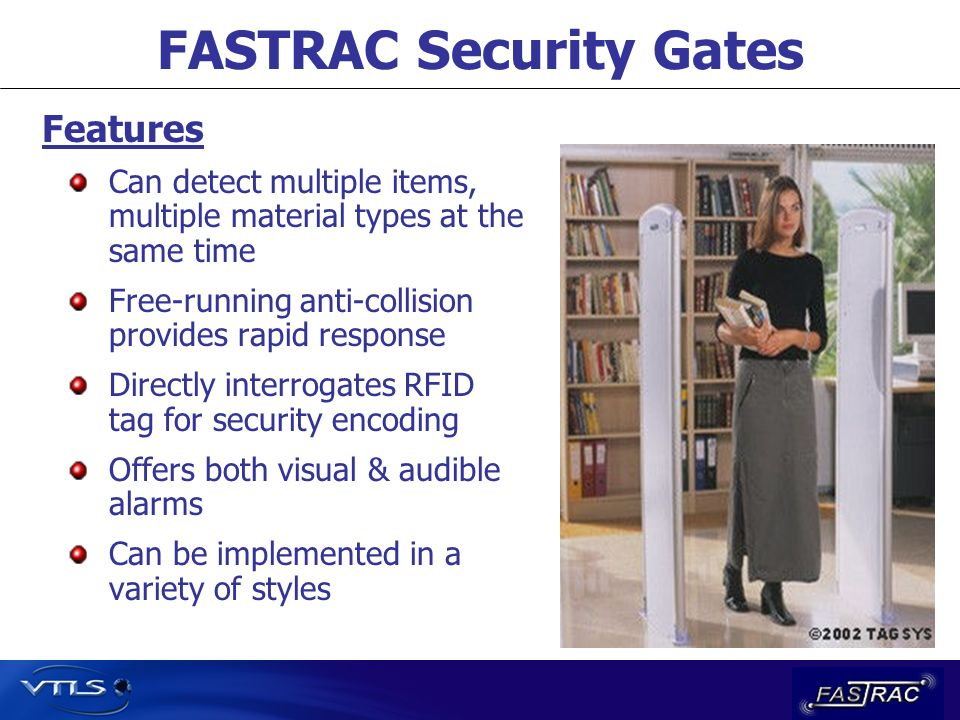 FASTRAC Security Gates Features Can detect multiple items, multiple material types at the same time Free-running anti-collision provides rapid response Directly interrogates RFID tag for security encoding Offers both visual & audible alarms Can be implemented in a variety of styles