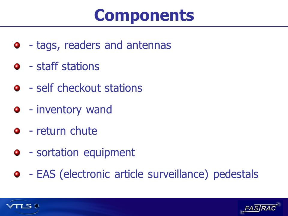 Components - tags, readers and antennas - staff stations - self checkout stations - inventory wand - return chute - sortation equipment - EAS (electronic article surveillance) pedestals