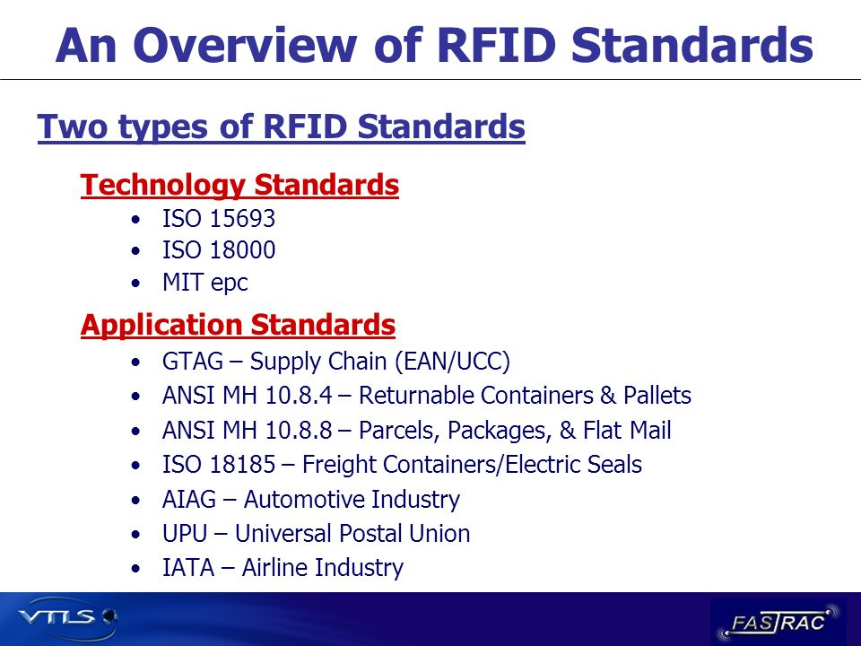 An Overview of RFID Standards Technology Standards ISO 15693 ISO 18000 MIT epc Application Standards GTAG – Supply Chain (EAN/UCC) ANSI MH 10.8.4 – Returnable Containers & Pallets ANSI MH 10.8.8 – Parcels, Packages, & Flat Mail ISO 18185 – Freight Containers/Electric Seals AIAG – Automotive Industry UPU – Universal Postal Union IATA – Airline Industry Two types of RFID Standards
