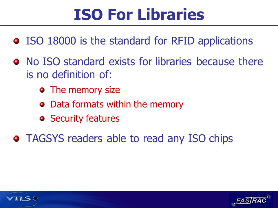 ISO For Libraries ISO 18000 is the standard for RFID applications No ISO standard exists for libraries because there is no definition of: The memory size Data formats within the memory Security features TAGSYS readers able to read any ISO chips