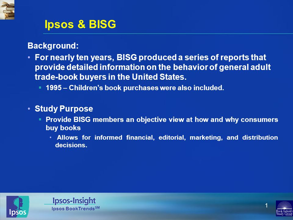 Ipsos BookTrends SM 1 Ipsos & BISG Background: For nearly ten years, BISG produced a series of reports that provide detailed information on the behavior of general adult trade-book buyers in the United States.