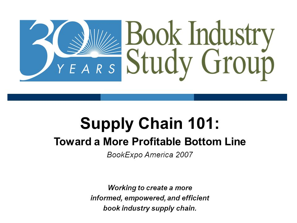 Supply Chain 101: Toward a More Profitable Bottom Line BookExpo America 2007 Working to create a more informed, empowered, and efficient book industry supply chain.
