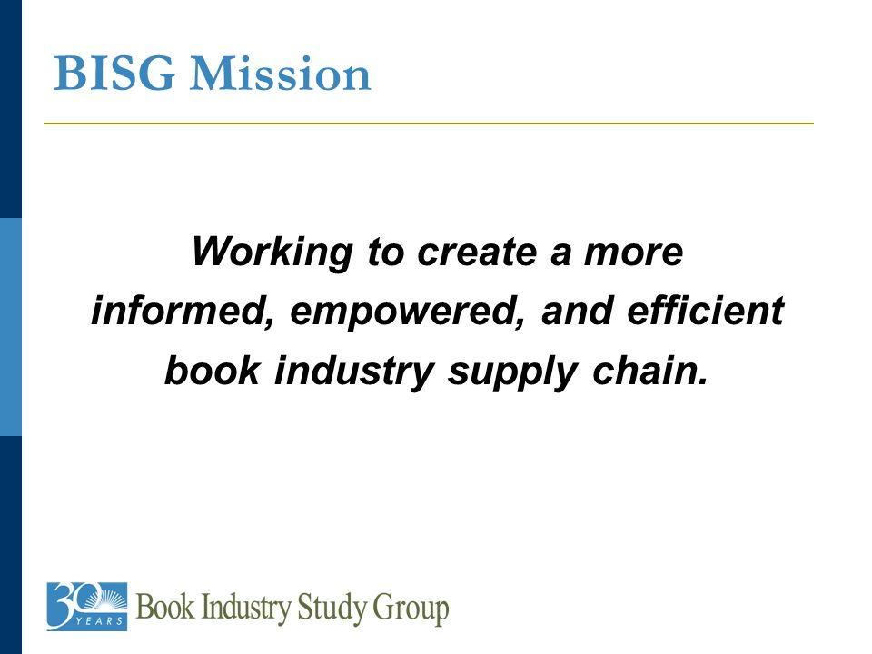 BISG Mission Working to create a more informed, empowered, and efficient book industry supply chain.