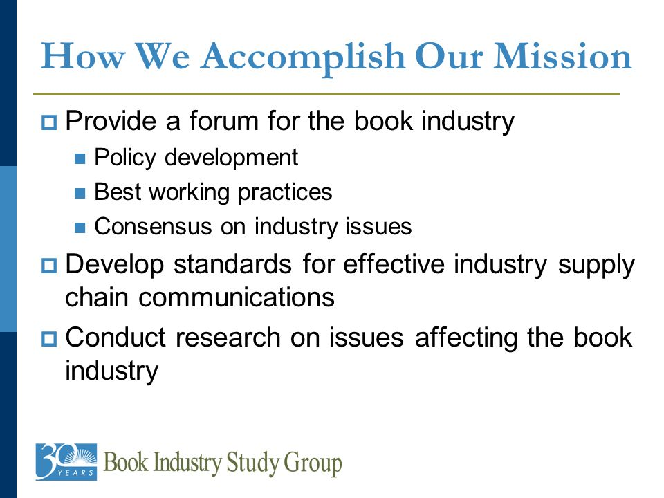 How We Accomplish Our Mission Provide a forum for the book industry Policy development Best working practices Consensus on industry issues Develop standards for effective industry supply chain communications Conduct research on issues affecting the book industry