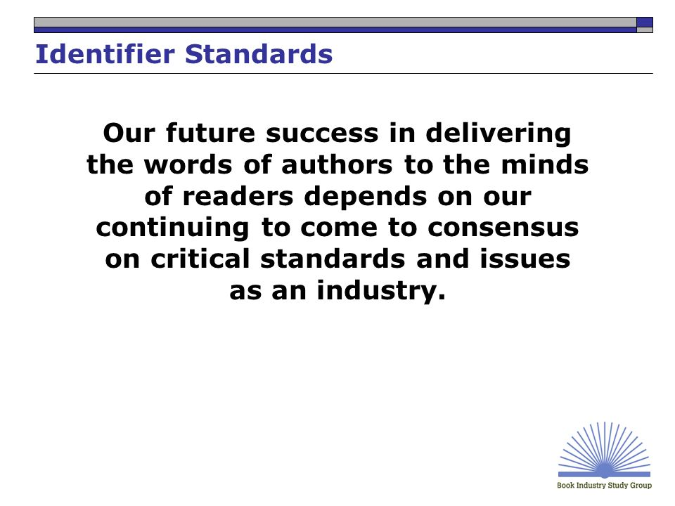 Identifier Standards Our future success in delivering the words of authors to the minds of readers depends on our continuing to come to consensus on critical standards and issues as an industry.
