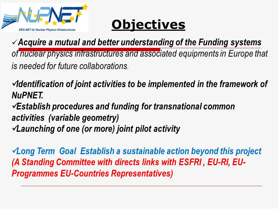 Objectives Acquire a mutual and better understanding of the Funding systems of nuclear physics infrastructures and associated equipments in Europe that is needed for future collaborations.
