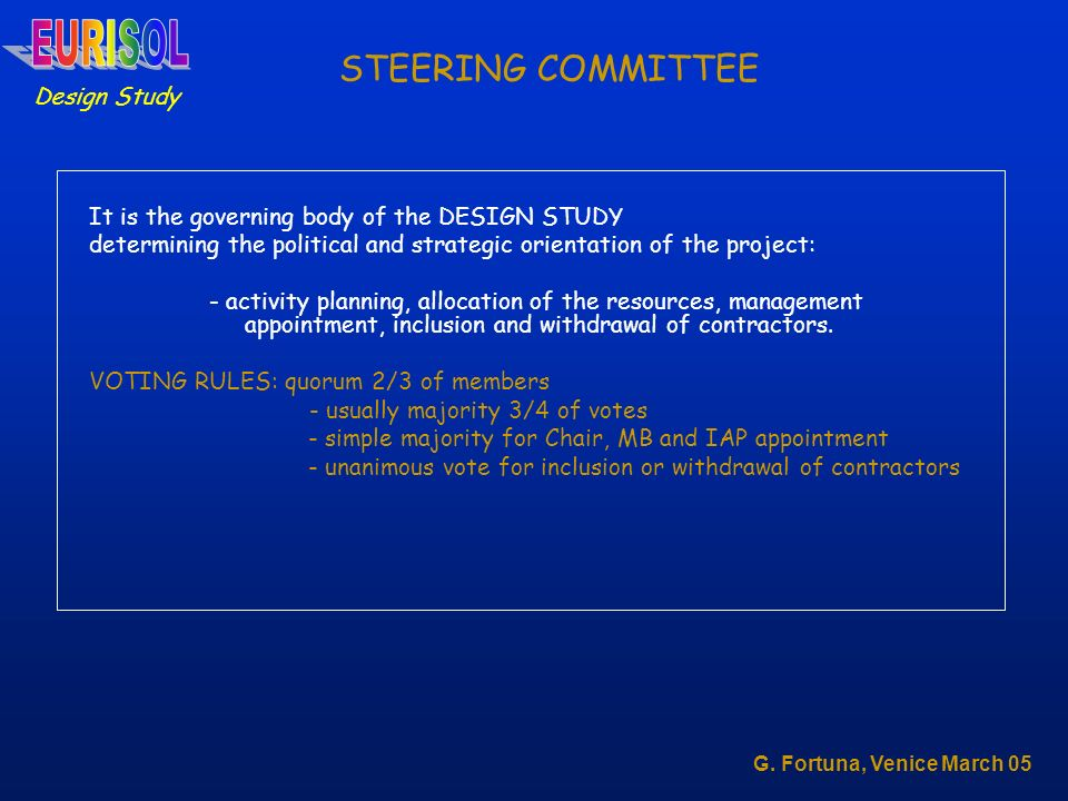 STEERING COMMITTEE It is the governing body of the DESIGN STUDY determining the political and strategic orientation of the project: - activity planning, allocation of the resources, management appointment, inclusion and withdrawal of contractors.