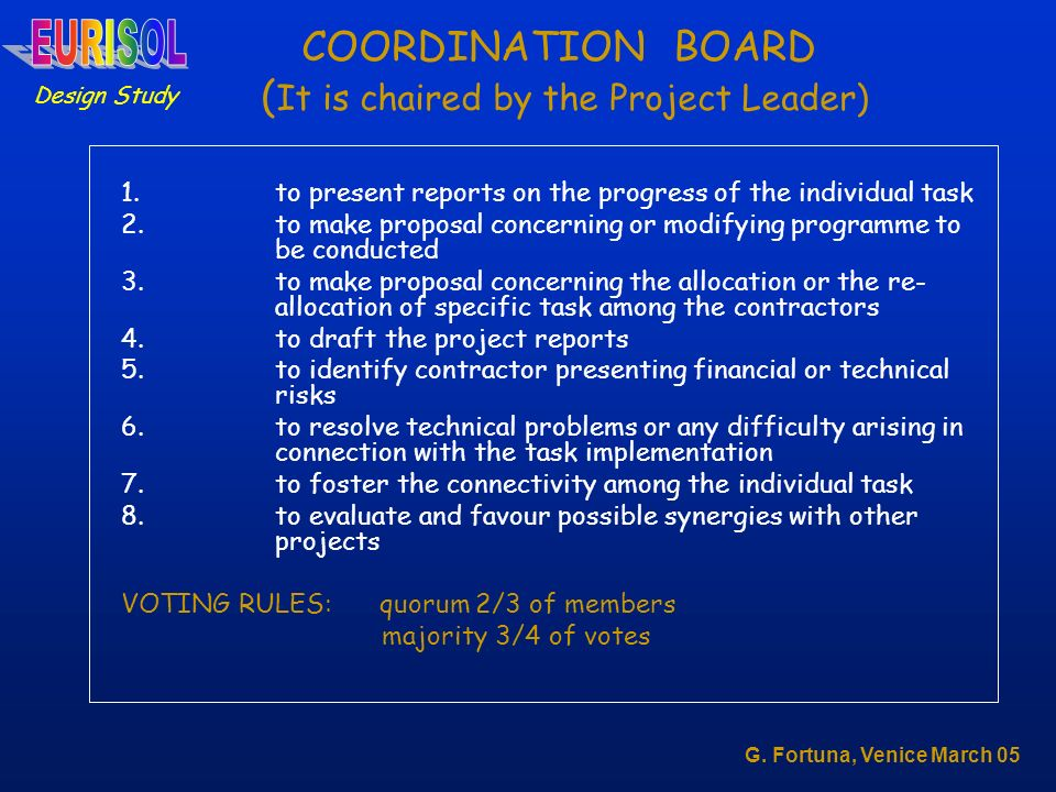 COORDINATION BOARD ( It is chaired by the Project Leader) 1.to present reports on the progress of the individual task 2.to make proposal concerning or modifying programme to be conducted 3.to make proposal concerning the allocation or the re- allocation of specific task among the contractors 4.to draft the project reports 5.to identify contractor presenting financial or technical risks 6.to resolve technical problems or any difficulty arising in connection with the task implementation 7.to foster the connectivity among the individual task 8.to evaluate and favour possible synergies with other projects VOTING RULES: quorum 2/3 of members majority 3/4 of votes Design Study G.