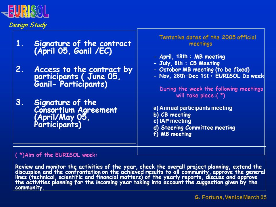 1.Signature of the contract (April 05, Ganil /EC) 2.Access to the contract by participants ( June 05, Ganil- Participants) 3.Signature of the Consortium Agreement (April/May 05, Participants) Tentative dates of the 2005 official meetings - April, 18th : MB meeting - July, 8th : CB Meeting - October MB meeting (to be fixed) - Nov, 28th –Dec 1st : EURISOL Ds week During the week the following meetings will take place:( *) a) Annual participants meeting b) CB meeting c) IAP meeting d) Steering Committee meeting f) MB meeting ( *)Aim of the EURISOL week: Review and monitor the activities of the year, check the overall project planning, extend the discussion and the confrontation on the achieved results to all community, approve the general lines (technical, scientific and financial matters) of the yearly reports, discuss and approve the activities planning for the incoming year taking into account the suggestion given by the community.