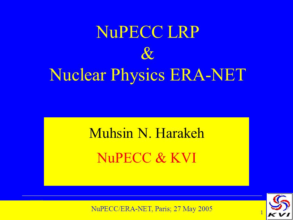 1 NuPECC/ERA-NET, Paris; 27 May 2005 NuPECC LRP & Nuclear Physics ERA-NET Muhsin N.