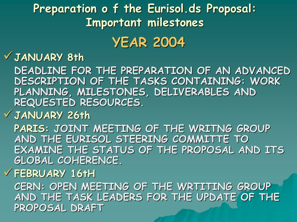 Preparation o f the Eurisol.ds Proposal: Important milestones YEAR 2004 JANUARY 8th JANUARY 8th DEADLINE FOR THE PREPARATION OF AN ADVANCED DESCRIPTION OF THE TASKS CONTAINING: WORK PLANNING, MILESTONES, DELIVERABLES AND REQUESTED RESOURCES.